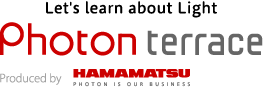 Let's learn about Light Photon terrace HAMAMATSU PHOTON IS OUR BUSINESS